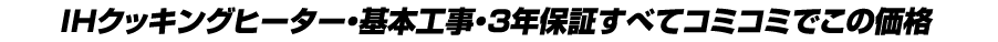 IHクッキングヒーター・基本工事・3年保証すべてコミコミでこの価格
